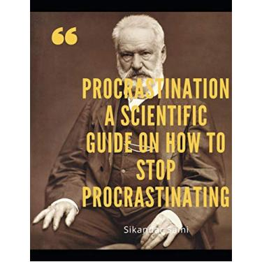Procrastination A Scientific Guide on How to Stop Procrastinating: Procrastination: Shut Up and Do Those Damn Things! An Ass-Kicking Guide to Stop Procrastinating, Cure Laziness, and Destroy Bad Habi