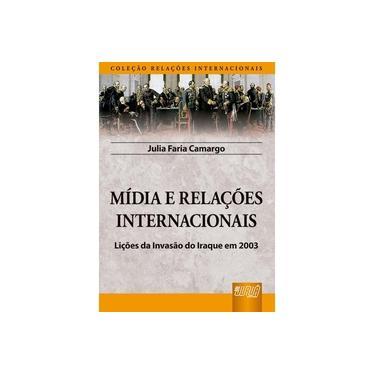 Mídia e Relações Internacionais - Lições da Invasão do Iraque em 2003 - Faria, Juliana De - 9788536227504