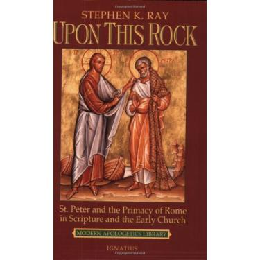 Upon This Rock: St. Peter and the Primacy of Rome in Scripture and the Early Church - Steven K. Ray - 9780898707236