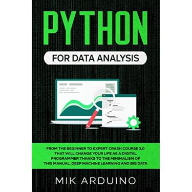 Python for Data Analysis: From the Beginner to Expert Crash Course 3.0 that will Change your Life as a Digital Programmer Thanks to the Minimalism of this Manual. Deep Machine Learning and Big Data