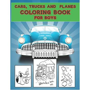 Cars, Trucks and Planes Coloring Book for Boys: Cars, Trucks and Cars Coloring Book. Cars, Trucks and Cars Coloring Book For Kids.59 Story Paper Pages. 8.5 in x 11 in Cover.