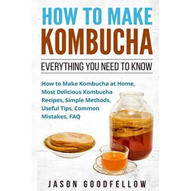 How to Make Kombucha: Everything You Need to Know - How to Make Kombucha at Home, Most Delicious Kombucha Recipes, Simple Methods, Useful Tips, Common Mistakes, FAQ