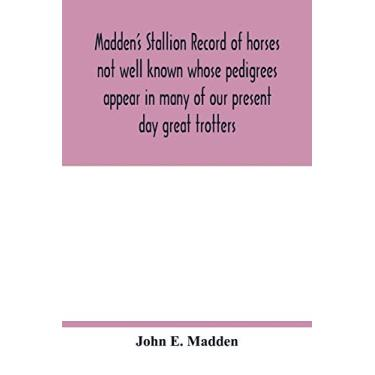 Madden's stallion record of horses not well known whose pedigrees appear in many of our present day great trotters