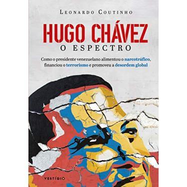 Hugo Chávez, O Espectro - Como O Presidente Venezuelano Alimentou O Narcotráfico, Financiou O Terrorismo E Promoveu A De - Coutinho, Leonardo - 9788582864357