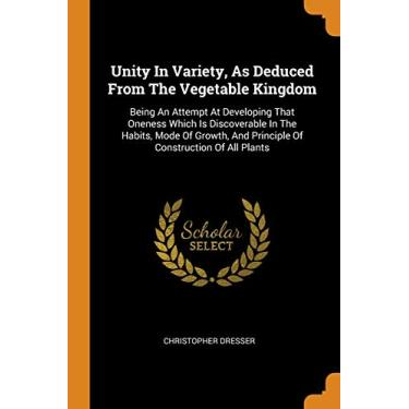Unity In Variety, As Deduced From The Vegetable Kingdom: Being An Attempt At Developing That Oneness Which Is Discoverable In The Habits, Mode Of Growth, And Principle Of Construction Of All Plants