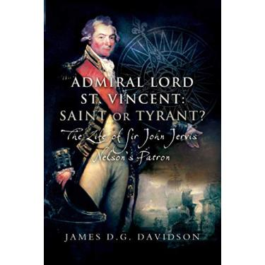 Imagem de Admiral Lord St. Vincent - Saint or Tyrant?: The Life of Sir John Jervis, Nelson's Patron