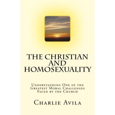 The Christian and Homosexuality: Understanding One of the Greatest Moral Challenges Faced by the Church