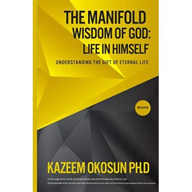 The Manifold Wisdom Of God: Understanding the Gift of Eternal Life