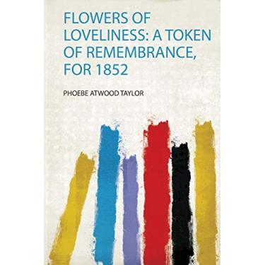 Flowers of Loveliness: a Token of Remembrance, for 1852