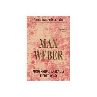 Max Weber Modernidade, Ciência e Educação - Alonso Bezerra De Carvalho - 9788532631374