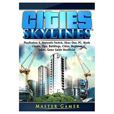 Cities Skylines, PlayStation 4, Nintendo Switch, Xbox One, PC, Mods, Cheats, Tips, Buildings, Cities, Beginner, Jokes, Game Guide Unofficial - Master Gamer - 9780359437771