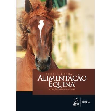 Alimentação Equina - Nutrição, Saúde e Bem-Estar - Cintra, André G. - 9788527729758