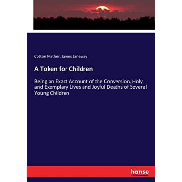 A Token for Children: Being an Exact Account of the Conversion, Holy and Exemplary Lives and Joyful Deaths of Several Young Children