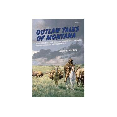 Outlaw Tales of Montana: True Stories Of The Treasure State's Most Infamous Crooks, Culprits, And Cutthroats (Outlaw Tales)