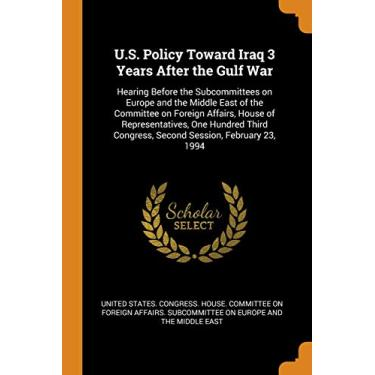 U.S. Policy Toward Iraq 3 Years After the Gulf War: Hearing Before the Subcommittees on Europe and the Middle East of the Committee on Foreign ... Congress, Second Session, February 23, 1994
