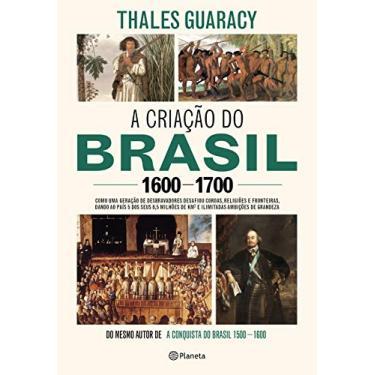 A Criação Do Brasil 1600-1700 - Como Uma Geração De Desbravadores Implacáveis Desafiou Coroas, Leis, Fronteiras E Exérci - Guaracy,thales - 9788542214048
