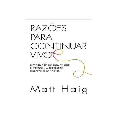 Razões Para Continuar Vivo. Histórias de Um Homem que Enfrentou a Depressão e Reaprendeu a Viver - Matt Haig - 9788551001776