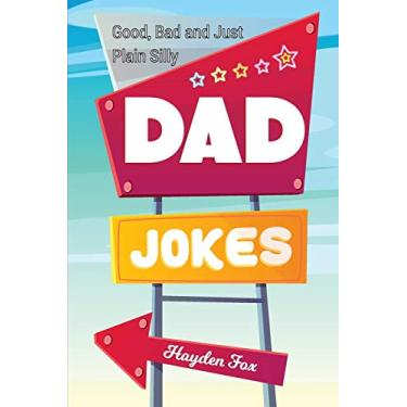 Good, Bad and Just Plain Silly Dad Jokes: A Terribly Funny Book of Father's Day Jokes, Puns, One-Liners, Wordplay and Knock Knocks (Gifts For Dad)