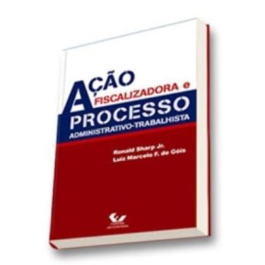 Ação Fiscalizadora e Processo Administrativo-trabalhista - Sharp Jr, Ronald A.; Góis, Luiz Marcelo F. De - 9788521804093