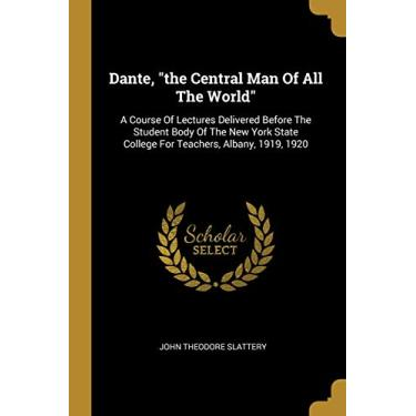 "Dante, ""the Central Man Of All The World"": A Course Of Lectures Delivered Before The Student Body Of The New York State College For Teachers, Albany, 1919, 1920"