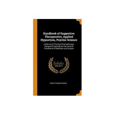 Handbook of Suggestive Therapeutics, Applied Hypnotism, Psychic Science: A Manual of Practical Psychotherapy, Designed Especially for the General Practitioner of Medicine and Surge