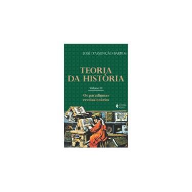 Teoria da História - Os Paradigmas Revolucionários - Vol. III - D' Assunção Barros, José - 9788532624680