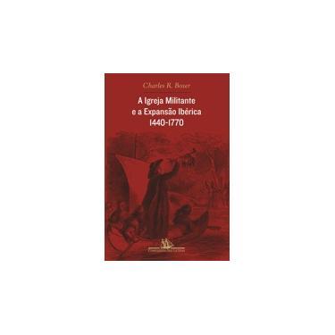 A Igreja Militante e a Expansão Ibérica - 1440 - 1770 - Boxer, Charles R - 9788535910049