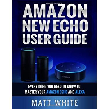 Amazon New Echo User Guide (Personal Assistant): Everything You Need to Know to Master Your Amazon Echo and Alexa
