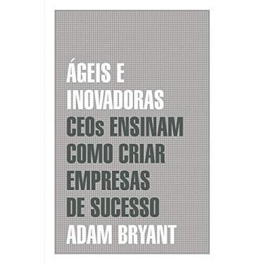 Ágeis e Inovadoras. CEOs Ensinam Como Criar Empresas de Sucesso - Adam Bryant - 9788578279813