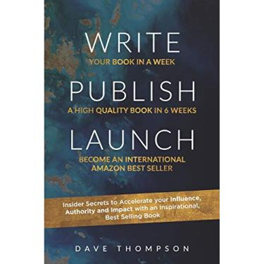 Write. Publish. Launch: Insider Secrets to Accelerate Your Influence, Authority, and Impact with an Inspirational Book