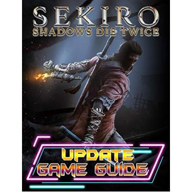 Sekiro Shadows Die Twice: UPDATE GAME GUIDE: The Complete Guide, Walkthrough, Tips and Hints to Become a Pro Player