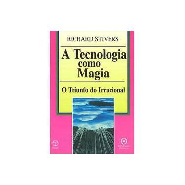 A Tecnologia como Magia: O Triunfo do Irracional - Richard Stivers - 9789727714827
