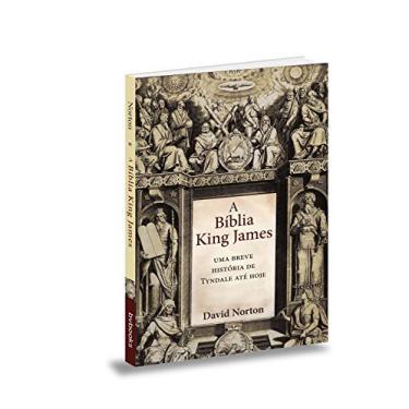 Bíblia King James, A: Uma Breve História de Tyndale Até Hoje - David Norton - 9788581580418