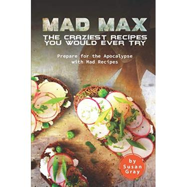 Mad Max: The Craziest Recipes You Would Ever Try: Prepare for the Apocalypse with Mad Recipes