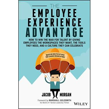 The Employee Experience Advantage: How to Win the War for Talent by Giving Employees the Workspaces they Want, the Tools they Need, and a Culture They Can Celebrate - Jacob Morgan - 9781119321620