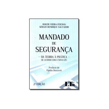 Mandado de Segurança. Da Teoria à Prática de Acordo com o Novo CPC - Roger Vieira Feichas - 9788536191690