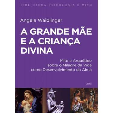 A Grande Mãe e a Criança Divina - Angela Waiblinger - 9788531614255