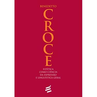 Estética Como Ciência da Expressão e Linguística Geral - Benedetto Croce - 9788580332377