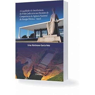 A Legalidade da Interferência do Poder Judiciário nas Decisões de Competência da Agência Nacional - Urias Martiniano Garcia Neto - 9788568483824