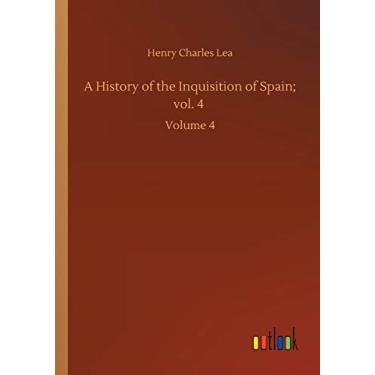 A History of the Inquisition of Spain; vol. 4: Volume 4