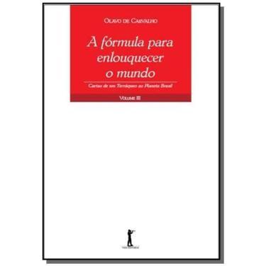 A Fórmula Para Enlouquecer o Mundo. Cartas de Um Terráqueo ao Planeta Brasil - Volume III - Capa Comum - 9788567394404