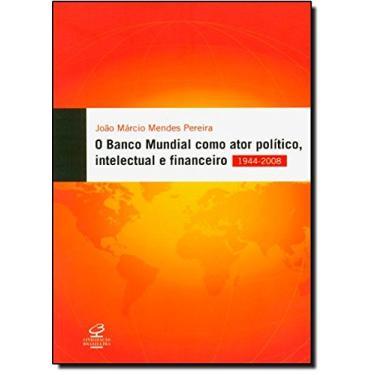 O Banco Mundial Como Ator Político, Intelectual e Financeiro - Pereira, Joao Marcio - 9788520009956