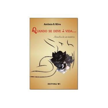 Quando se deve à vida: Filosofia de um mistério - Antonia S Silva - 9788593931116