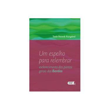 Um Espelho Para Relembrar. Esclarecimento Dos Pontos Gerais Dos Bardos - Tsele Natsok Rangdrol - 9788566864649