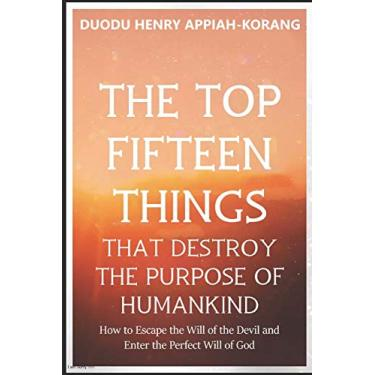 The Top Fifteen Things That Destroys the Purpose of Humankind: How to Escape the Will of the Devil and Enter the Perfect Will of God