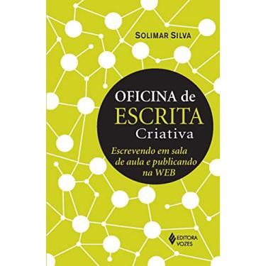 Oficina de Escrita Criativa - Escrevendo Em Sala de Aula e Publicando na Web - Silva, Solimar; Silva, Solimar; Silva, Solimar - 9788532646972