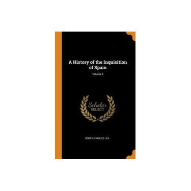 A History of the Inquisition of Spain; Volume 4