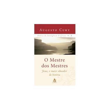 O Mestre dos Mestres - Jesus, o Maior Educador da História - Análise da Inteligência de Cristo 1 - Cury , Augusto - 9788575422298