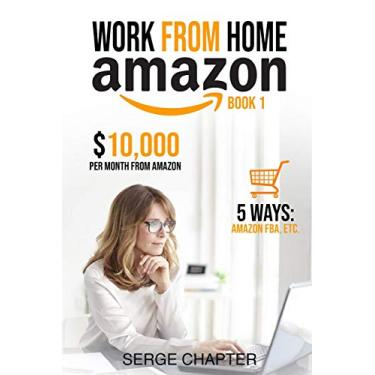 Work from Home Amazon Book 1: $10,000 per Month from Amazon - 5 Ways: Amazon FBA, Private Label, Retail Arbitrage, Delivery Fulfillment Warehouse Associate, Amazon Flex