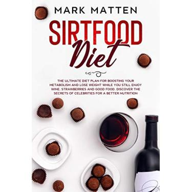 Sirtfood Diet: The Ultimate Diet Plan for Boosting Your Metabolism and Lose Weight While You Still Enjoy Wine, Strawberries and Good Food. Discover the Secrets of Celebrities for a Better Nutrition